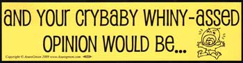 And Your Crybaby Whiny-Assed Opinion Would Be? bumper sticker
