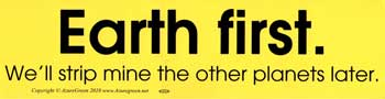 Earth First We`ll Strip Mine the Other Planets Later bumper sticker