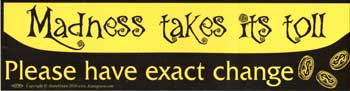 Madness takes its Toll. Please Have Exact Change bumper sticker